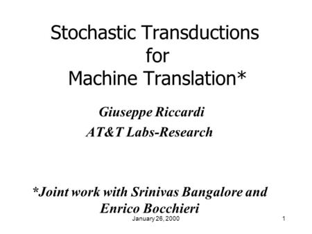 January 26, 20001 Stochastic Transductions for <strong>Machine</strong> <strong>Translation</strong>* Giuseppe Riccardi AT&T Labs-Research *Joint work with Srinivas Bangalore and Enrico.