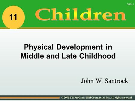 © 2009 The McGraw-Hill Companies, Inc. All rights reserved. Slide 1 John W. Santrock Physical Development in Middle and Late Childhood 11.