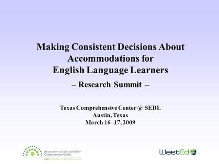 Making Consistent Decisions About Accommodations for English Language Learners – Research Summit – Texas Comprehensive SEDL Austin, Texas March.