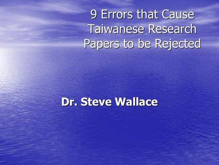 9 Errors that Cause Taiwanese Research Papers to be Rejected Dr. Steve Wallace.
