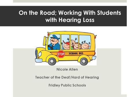 On the Road; Working With Students with Hearing Loss Nicole Allen Teacher of the Deaf/Hard of Hearing Fridley Public Schools.