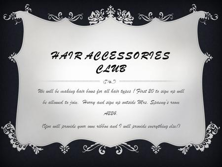 HAIR ACCESSORIES CLUB We will be making hair bows for all hair types ! First 20 to sign up will be allowed to join. Hurry and sign up outside Mrs. Spaeny's.