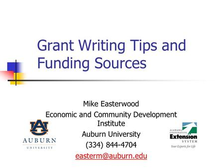 Grant <strong>Writing</strong> Tips and Funding Sources Mike Easterwood Economic and Community Development Institute Auburn University (334) 844-4704
