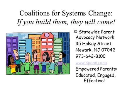 Coalitions for Systems Change: If you build them, they will come! © Statewide Parent Advocacy Network 35 Halsey Street Newark, NJ 07042 973-642-8100 www.spannj.org.