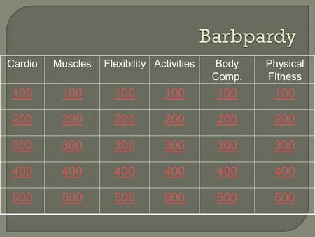 CardioMusclesFlexibilityActivitiesBody Comp. Physical Fitness 100 200 300 400 500.