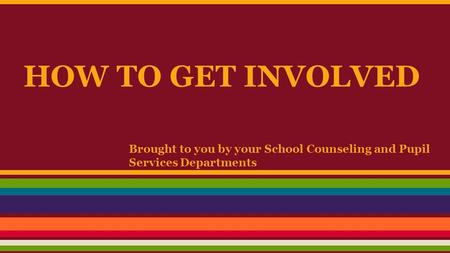 HOW TO GET INVOLVED Brought to you by your School Counseling and Pupil Services Departments.