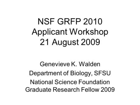 NSF GRFP 2010 Applicant Workshop 21 August 2009 Genevieve K. Walden Department of Biology, SFSU National Science Foundation Graduate Research Fellow 2009.