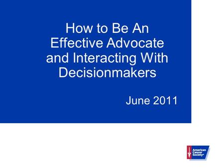 How to Be An Effective Advocate and Interacting With Decisionmakers June 2011.