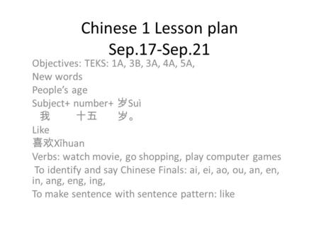 Chinese 1 Lesson plan Sep.17-Sep.21 Objectives: TEKS: 1A, 3B, 3A, 4A, 5A, New words People's age Subject+ number+ 岁 Suì 我 十五 岁。 Like 喜欢 Xǐhuan Verbs: watch.