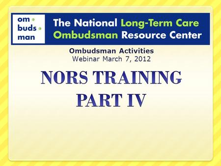 Ombudsman Activities Webinar March 7, 2012. PURPOSE of TRAINING Improve consistency in NORS reporting Provide clarifying information on Ombudsman Activities.
