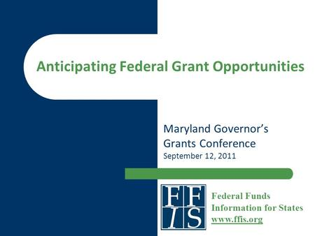 Anticipating Federal Grant Opportunities Maryland Governor's Grants Conference September 12, 2011 Federal Funds Information for States www.ffis.org www.ffis.org.