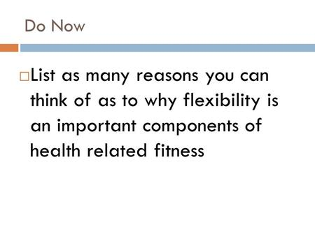 Do Now  List as many reasons you can think of as to why flexibility is an important components of health related fitness.
