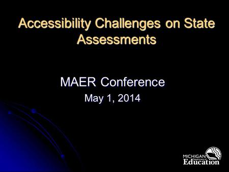 Accessibility Challenges on State Assessments MAER Conference May 1, 2014.