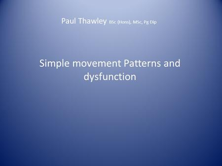 Paul Thawley BSc (Hons), MSc, Pg Dip Simple movement Patterns and dysfunction.