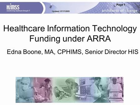Updated 07/17/2009 Page 1 Healthcare Information Technology Funding under ARRA Edna Boone, MA, CPHIMS, Senior Director HIS.
