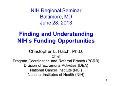 1 NIH Regional Seminar Baltimore, MD June 28, 2013 Finding and Understanding NIH's Funding Opportunities Christopher L. Hatch, Ph.D. Chief Program Coordination.
