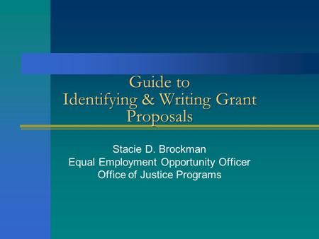 Guide to Identifying & Writing Grant Proposals Stacie D. Brockman Equal Employment Opportunity Officer Office of Justice Programs.