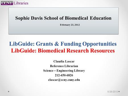 LibGuide: Grants & Funding Opportunities LibGuide: Biomedical Research Resources Claudia Lascar Reference Librarian Science – Engineering Library 212-650-6826.