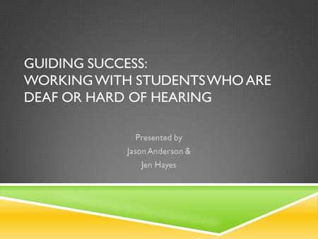 GUIDING SUCCESS: WORKING WITH STUDENTS WHO ARE DEAF OR HARD OF HEARING Presented by Jason Anderson & Jen Hayes.