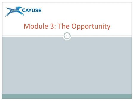 1 Module 3: The Opportunity. Objectives 2 Welcome to the Cayuse424 Opportunity Module. In this module you will learn how to use Cayuse424 to:  Determine.
