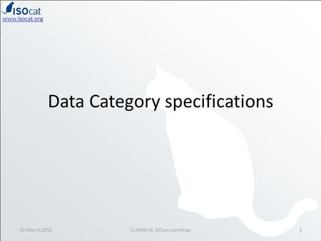 Www.isocat.org Data Category specifications 20 March 20121CLARIN-NL ISOcat workshop.