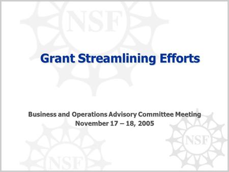 Grant Streamlining Efforts Grant Streamlining Efforts Business and Operations Advisory Committee Meeting November 17 – 18, 2005.