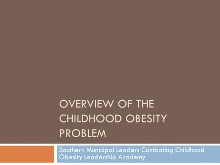 OVERVIEW OF THE CHILDHOOD OBESITY PROBLEM Southern Municipal Leaders Combating Childhood Obesity Leadership Academy.