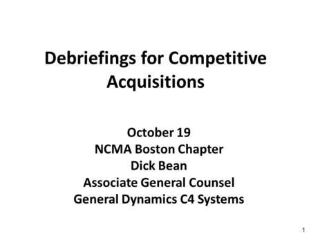 1 Debriefings for Competitive Acquisitions October 19 NCMA Boston Chapter Dick Bean Associate General Counsel General Dynamics C4 Systems.