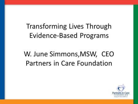 Transforming Lives Through Evidence-Based Programs W. June Simmons,MSW, CEO Partners in Care Foundation.