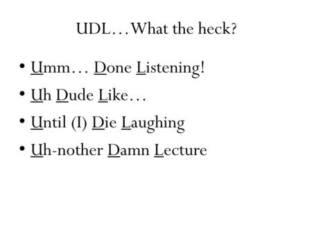 UDL…What the heck? Umm… Done Listening! Uh Dude Like… Until (I) Die Laughing Uh-nother Damn Lecture.