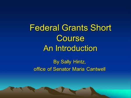 Federal Grants Short Course An Introduction By Sally Hintz, office of Senator Maria Cantwell.