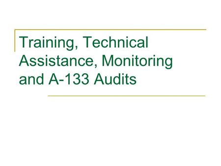 Training, Technical Assistance, Monitoring and A-133 Audits.