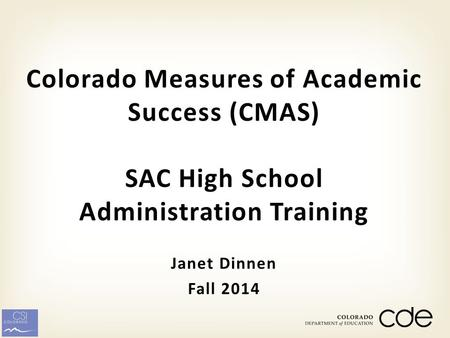 Janet Dinnen Fall 2014 Colorado Measures of Academic Success (CMAS) SAC High School Administration Training.