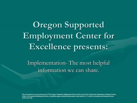 Oregon Supported Employment Center for Excellence presents: Implementation- The most helpful information we can share. This presentation was sponsored.