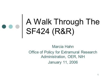 1 A Walk Through The SF424 (R&R) Marcia Hahn Office of Policy for Extramural Research Administration, OER, NIH January 11, 2006.
