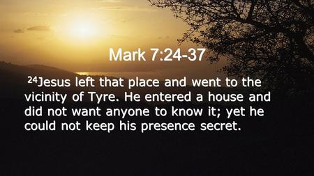 Mark 7:24-37 24 Jesus left that place and went to the vicinity of Tyre. He entered a house and did not want anyone to know it; yet he could not keep his.