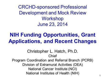 1 CRCHD-sponsored Professional Development and Mock Review Workshop June 23, 2014 NIH Funding Opportunities, Grant Applications, and Recent Changes Christopher.