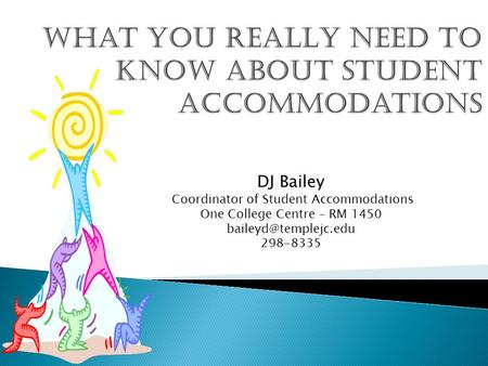 DJ Bailey Coordinator of Student Accommodations One College Centre – RM 1450 298-8335.