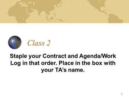 Class 2 Staple your Contract and Agenda/Work Log in that order. Place in the box with your TA's name. 1.