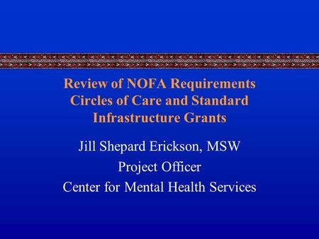 Review of NOFA Requirements Circles of Care and Standard Infrastructure Grants Jill Shepard Erickson, MSW Project Officer Center for Mental Health Services.