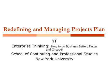 Redefining and Managing Projects Plan YT Enterprise Thinking: How to do Business Better, Faster and Cheaper School of Continuing and Professional Studies.