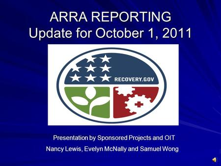 ARRA REPORTING Update for October 1, 2011 Presentation by Sponsored Projects and OIT Nancy Lewis, Evelyn McNally and Samuel Wong.