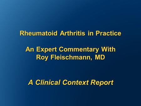 Rheumatoid Arthritis in Practice An Expert Commentary With Roy Fleischmann, MD A Clinical Context Report.