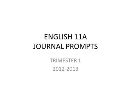 ENGLISH 11A JOURNAL PROMPTS TRIMESTER 1 2012-2013.