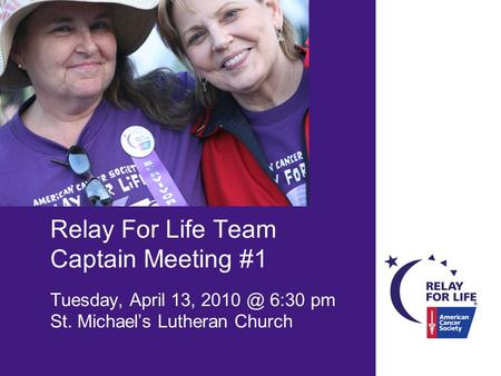 Relay For Life Team Captain Meeting #1 Tuesday, April 13, 6:30 pm St. Michael's Lutheran Church.