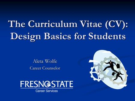 The Curriculum Vitae (CV): Design Basics for Students Aleta Wolfe Career Counselor.
