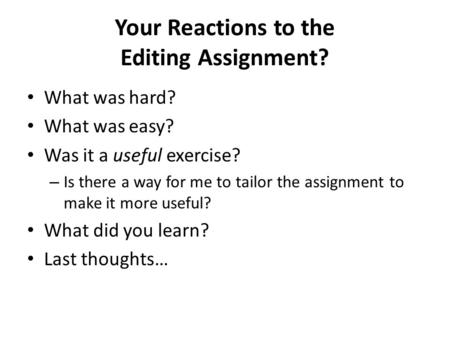 Your Reactions to the Editing Assignment? What was hard? What was easy? Was it a useful exercise? – Is there a way for me to tailor the assignment to make.