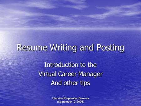 Interview Preparation Seminar (September 10, 2006) Resume Writing and Posting Introduction to the Virtual Career Manager And other tips.