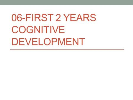 06-FIRST 2 YEARS COGNITIVE DEVELOPMENT. Sensorimotor Intelligence Learned through the senses Circular reaction Sensation – perception – cognition cycle.