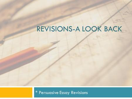 REVISIONS-A LOOK BACK * Persuasive Essay Revisions.
